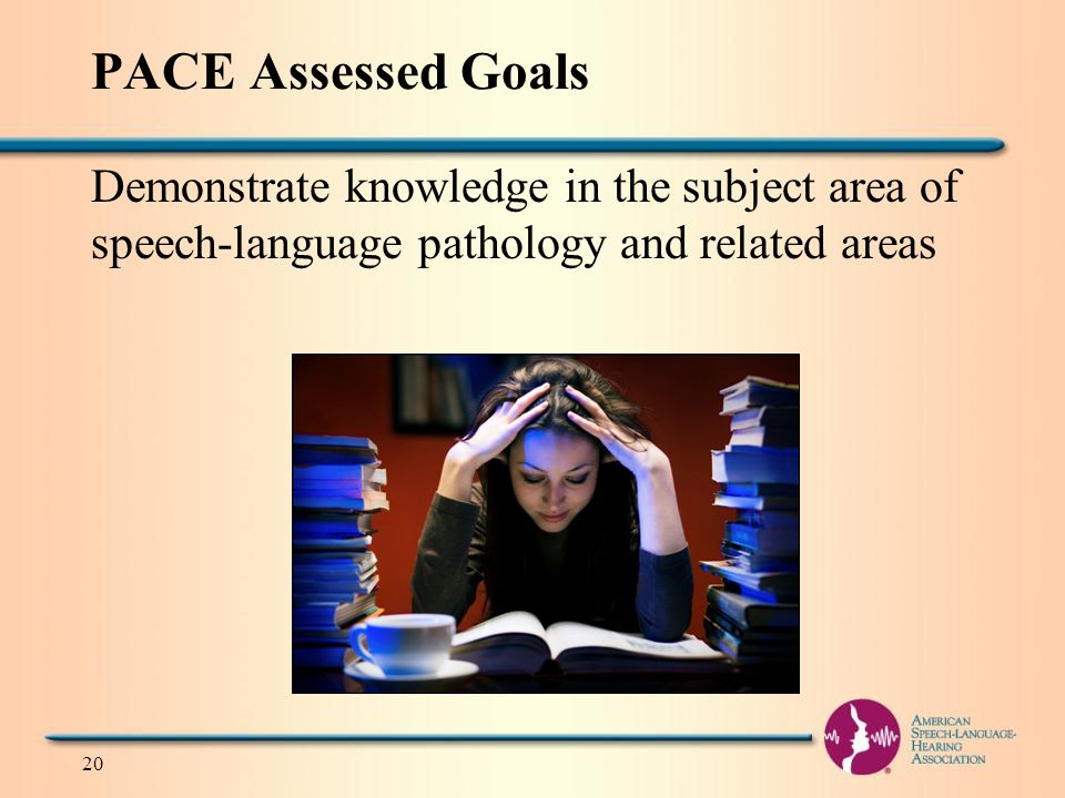 PACE Assessed Goals Demonstrate knowledge in the subject area of speech-language pathology and related areas 20