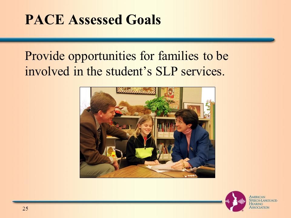 PACE Assessed Goals Provide opportunities for families to be involved in the student's SLP services.