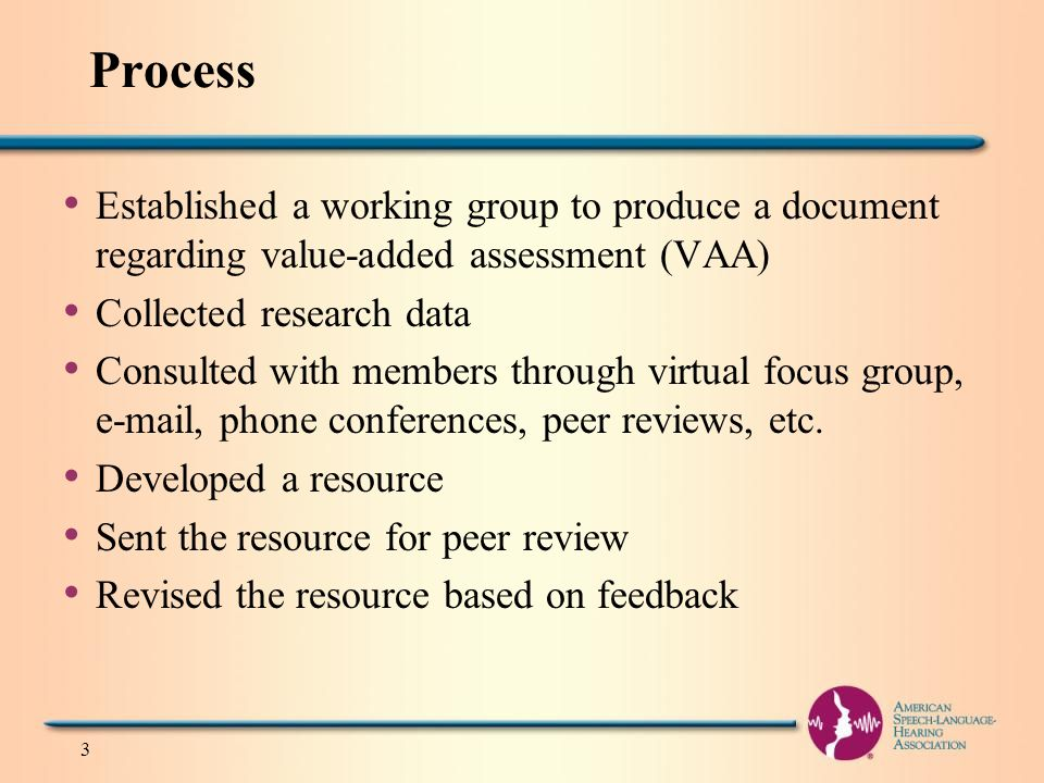 Process Established a working group to produce a document regarding value-added assessment (VAA) Collected research data Consulted with members through virtual focus group, e-mail, phone conferences, peer reviews, etc.