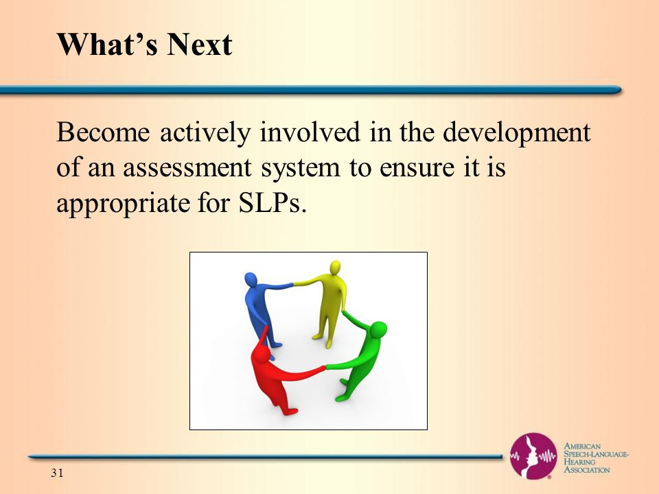 What's Next Become actively involved in the development of an assessment system to ensure it is appropriate for SLPs.