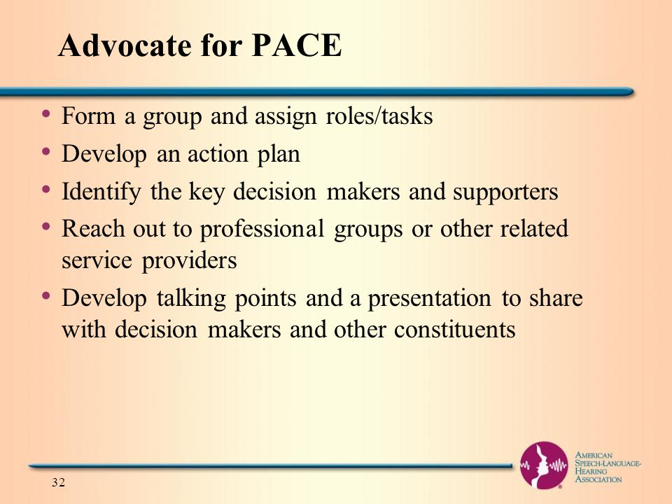 Advocate for PACE Form a group and assign roles/tasks Develop an action plan Identify the key decision makers and supporters Reach out to professional groups or other related service providers Develop talking points and a presentation to share with decision makers and other constituents 32