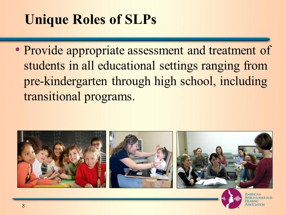 Unique Roles of SLPs Provide appropriate assessment and treatment of students in all educational settings ranging from pre-kindergarten through high school, including transitional programs.