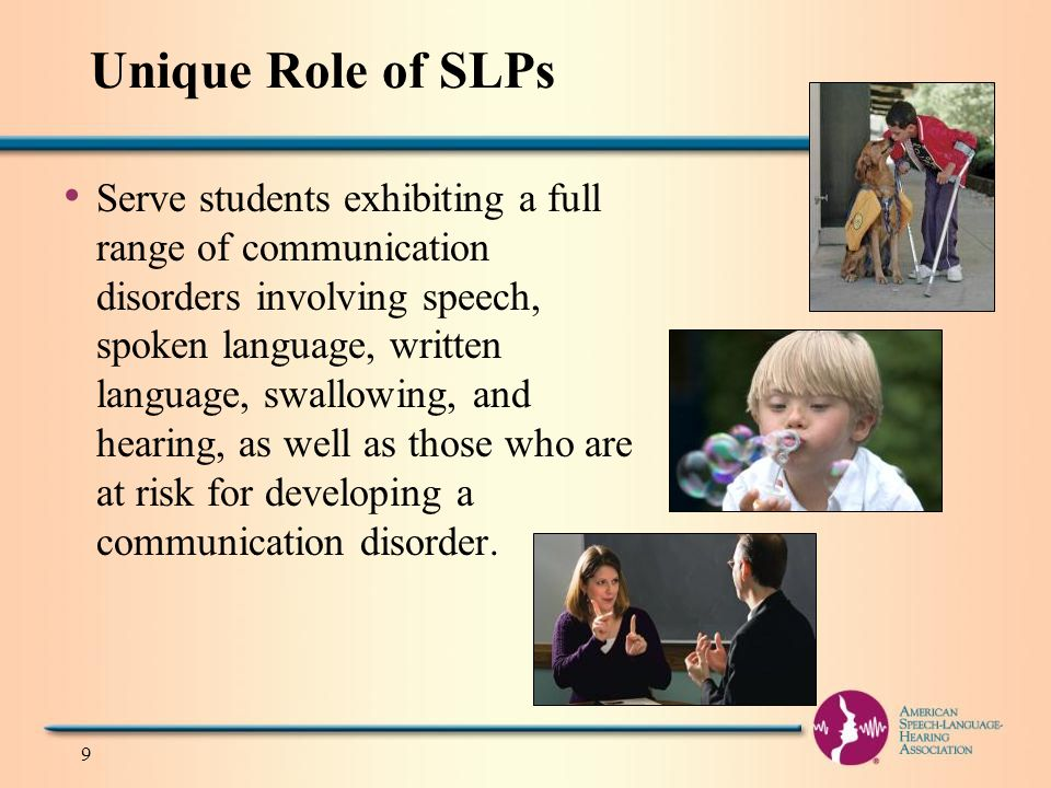 Unique Role of SLPs Serve students exhibiting a full range of communication disorders involving speech, spoken language, written language, swallowing, and hearing, as well as those who are at risk for developing a communication disorder.