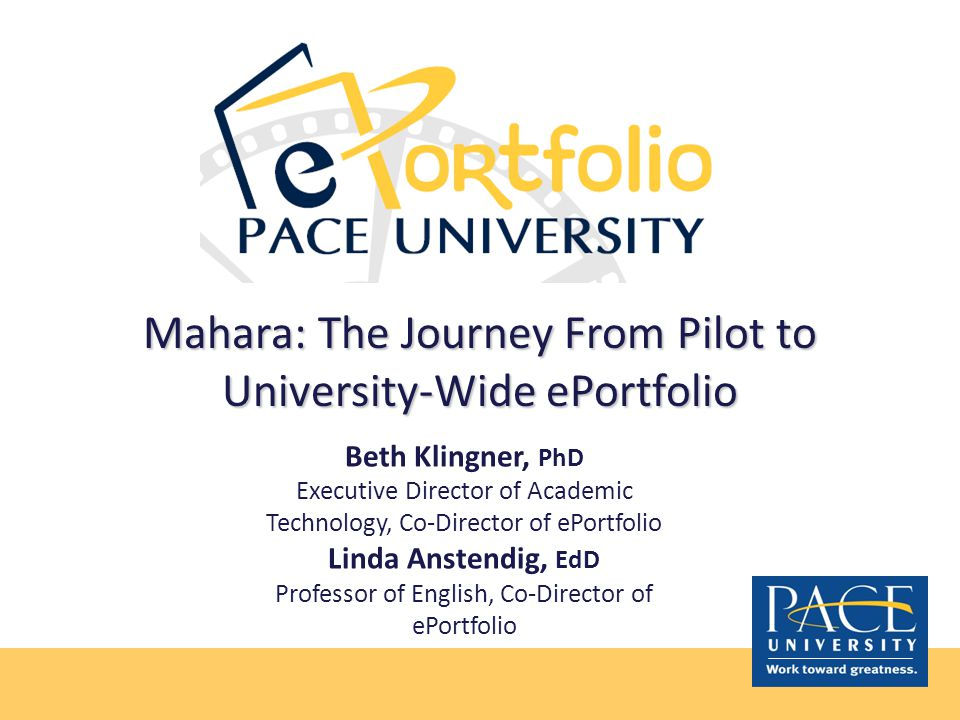 Mahara: The Journey From Pilot to University-Wide ePortfolio Beth Klingner, PhD Executive Director of Academic Technology, Co-Director of ePortfolio Linda Anstendig, EdD Professor of English, Co-Director of ePortfolio