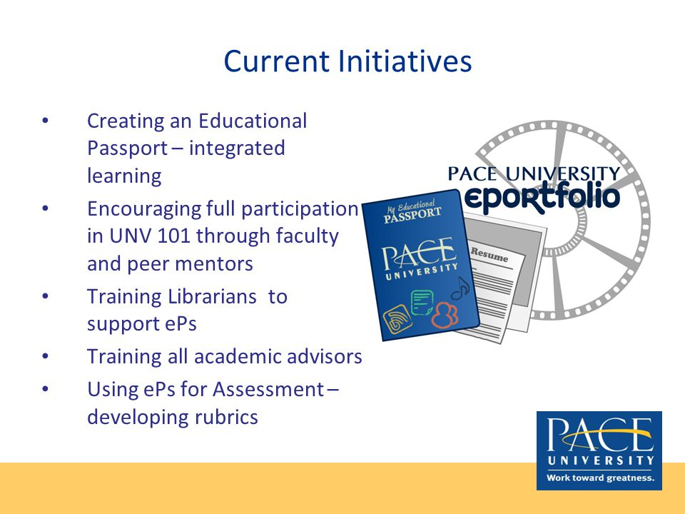 Current Initiatives Creating an Educational Passport – integrated learning Encouraging full participation in UNV 101 through faculty and peer mentors Training Librarians to support ePs Training all academic advisors Using ePs for Assessment – developing rubrics