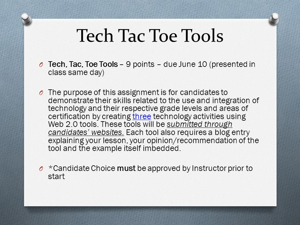 Tech Tac Toe Tools O Tech, Tac, Toe Tools – 9 points – due June 10 (presented in class same day) O The purpose of this assignment is for candidates to
