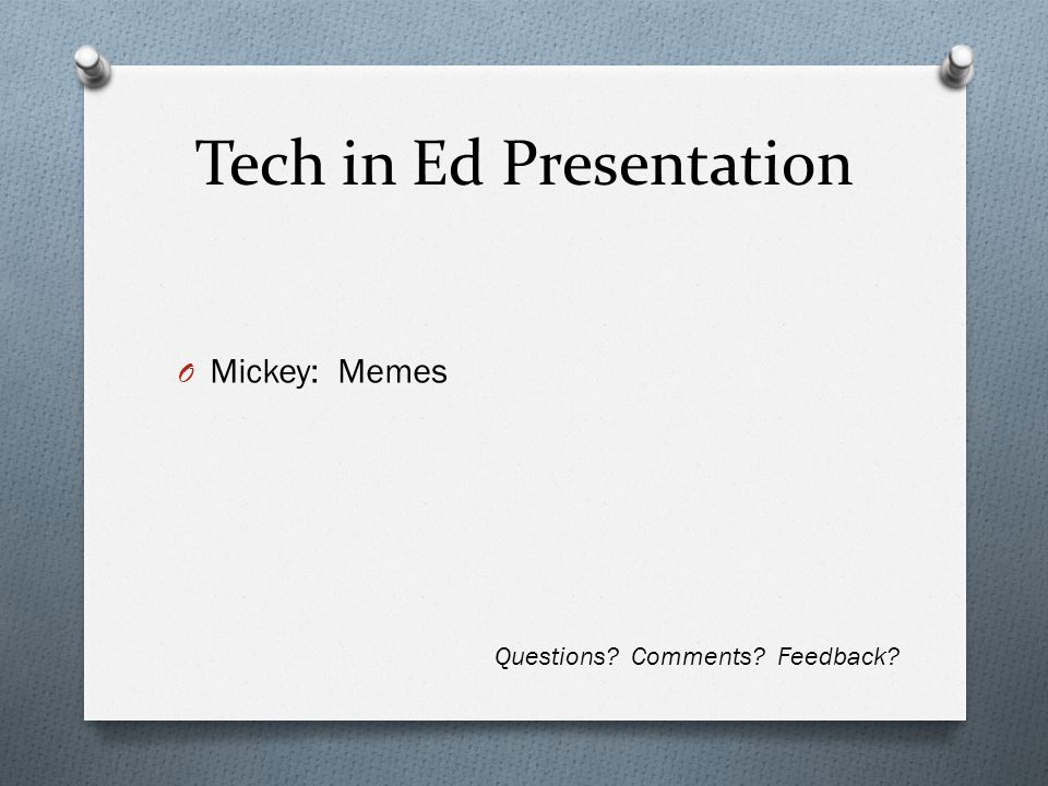 Tech in Ed Presentation O Mickey: Memes Questions? Comments? Feedback?