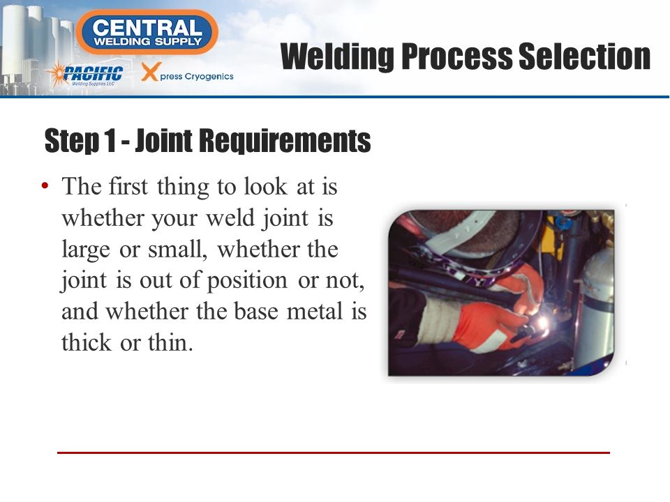 Step 1 - Joint Requirements The first thing to look at is whether your weld joint is large or small, whether the joint is out of position or not, and