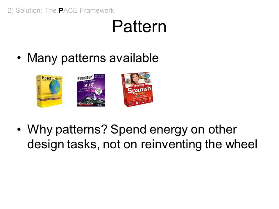 Pattern Many patterns available Why patterns? Spend energy on other design tasks, not on reinventing the wheel 2) Solution: The PACE Framework