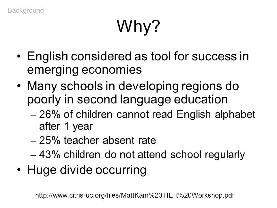 Why? English considered as tool for success in emerging economies Many schools in developing regions do poorly in second language education –26% of ch