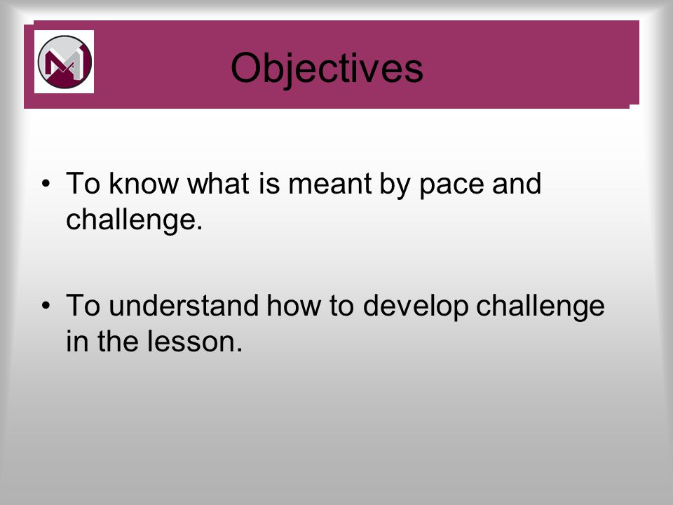 To know what is meant by pace and challenge. To understand how to develop challenge in the lesson.