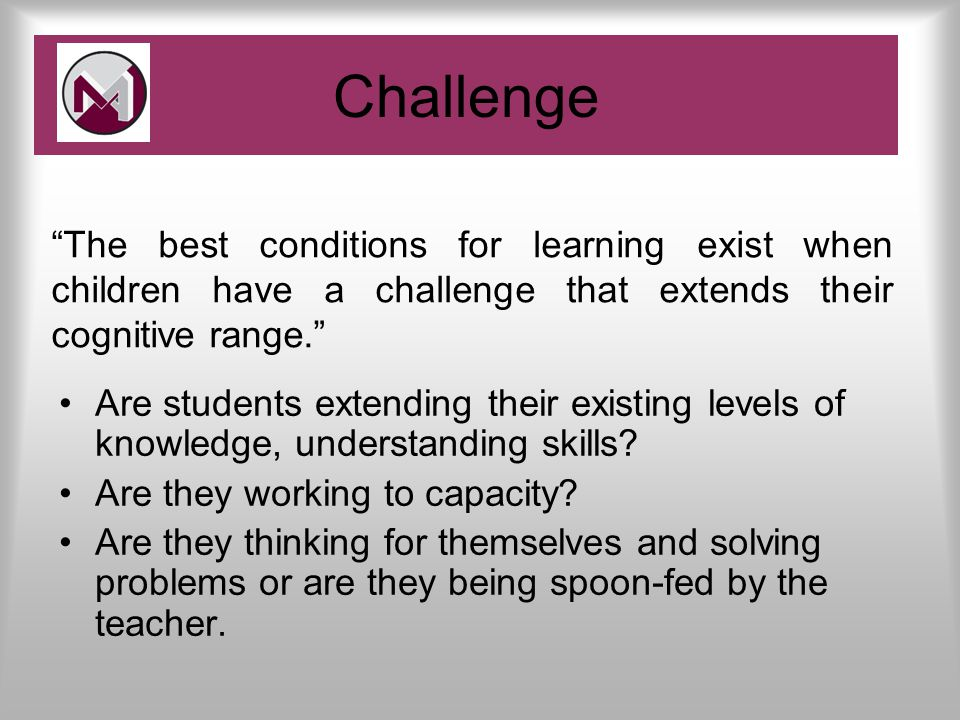 Challenge Are students extending their existing levels of knowledge, understanding skills.
