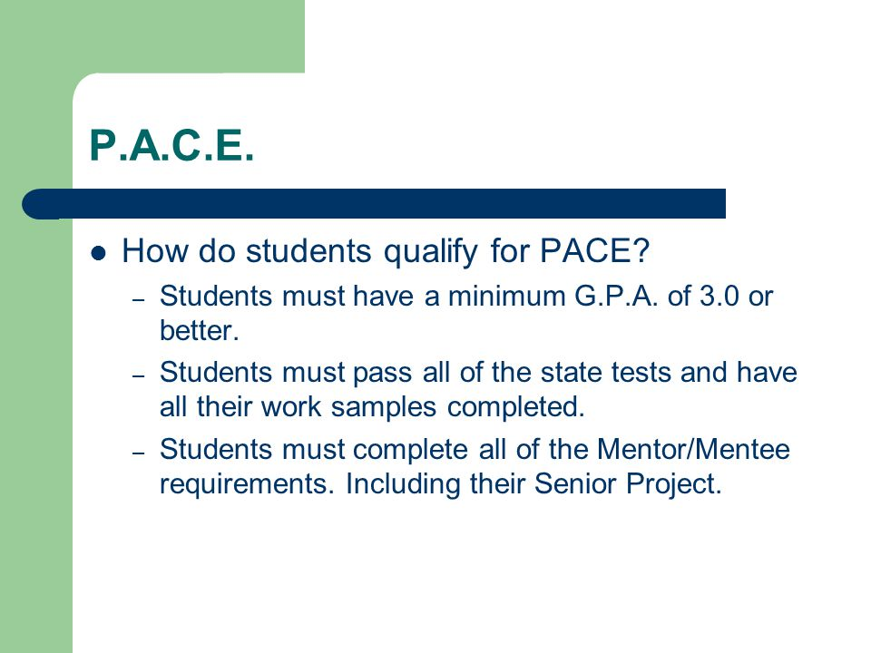 P.A.C.E. How do students qualify for PACE. – Students must have a minimum G.P.A.