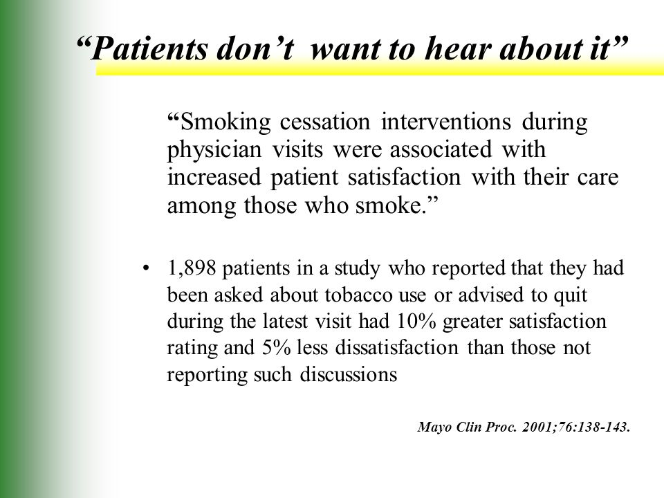 Patients don't want to hear about it Smoking cessation interventions during physician visits were associated with increased patient satisfaction with their care among those who smoke. 1,898 patients in a study who reported that they had been asked about tobacco use or advised to quit during the latest visit had 10% greater satisfaction rating and 5% less dissatisfaction than those not reporting such discussions Mayo Clin Proc.