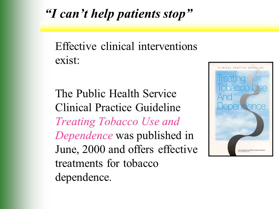 I can't help patients stop Effective clinical interventions exist: The Public Health Service Clinical Practice Guideline Treating Tobacco Use and Dependence was published in June, 2000 and offers effective treatments for tobacco dependence.