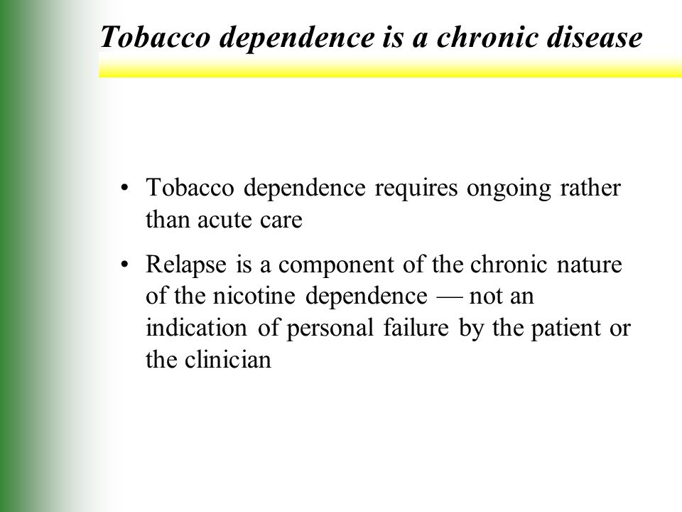 Tobacco dependence is a chronic disease Tobacco dependence requires ongoing rather than acute care Relapse is a component of the chronic nature of the nicotine dependence — not an indication of personal failure by the patient or the clinician