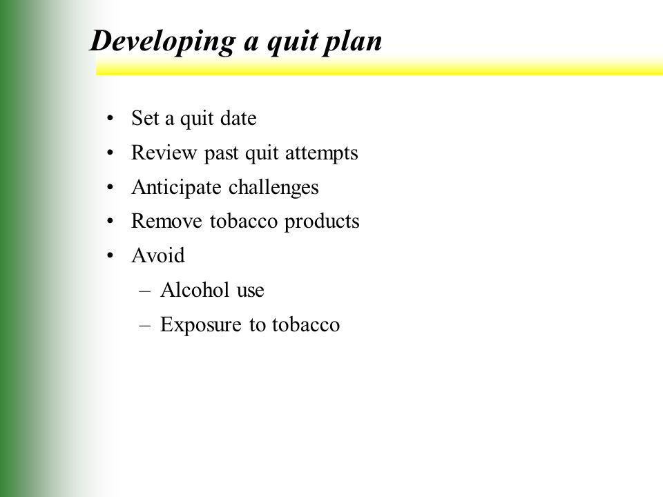 Developing a quit plan Set a quit date Review past quit attempts Anticipate challenges Remove tobacco products Avoid –Alcohol use –Exposure to tobacco