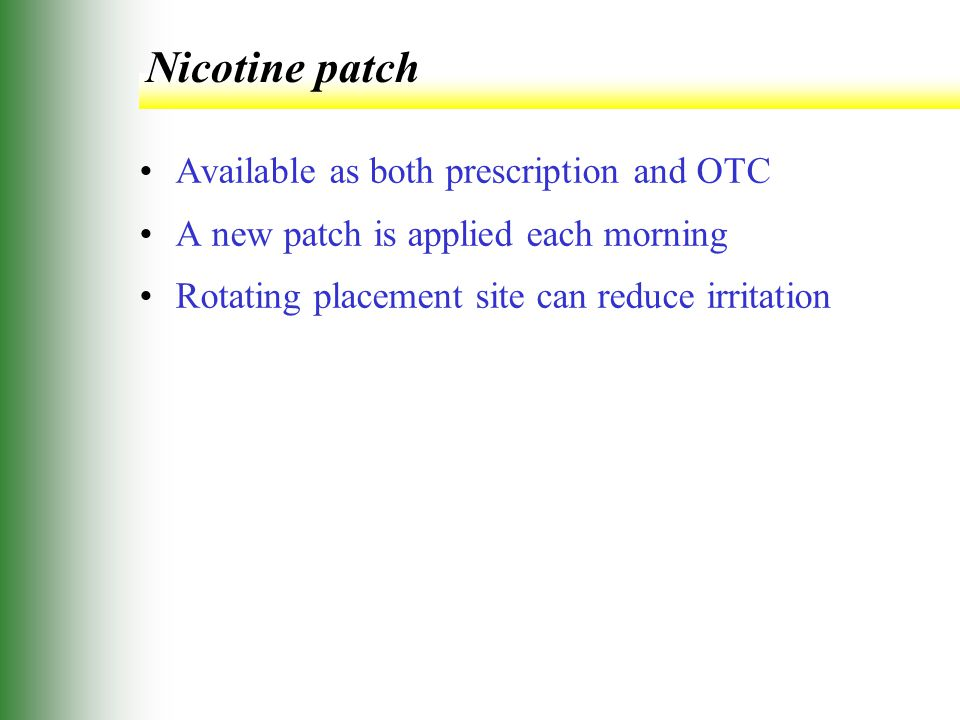 Nicotine patch Available as both prescription and OTC A new patch is applied each morning Rotating placement site can reduce irritation