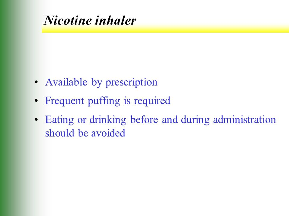 Nicotine inhaler Available by prescription Frequent puffing is required Eating or drinking before and during administration should be avoided
