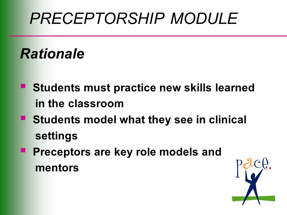 PRECEPTORSHIP MODULE Rationale  Students must practice new skills learned in the classroom  Students model what they see in clinical settings  Preceptors are key role models and mentors