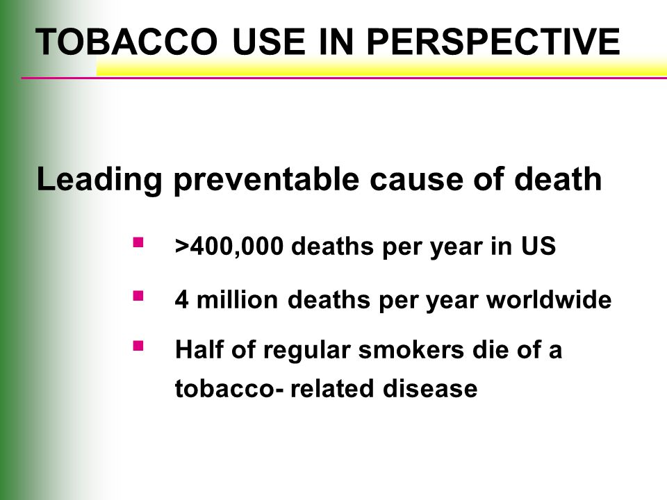 TOBACCO USE IN PERSPECTIVE Leading preventable cause of death  >400,000 deaths per year in US  4 million deaths per year worldwide  Half of regular smokers die of a tobacco- related disease