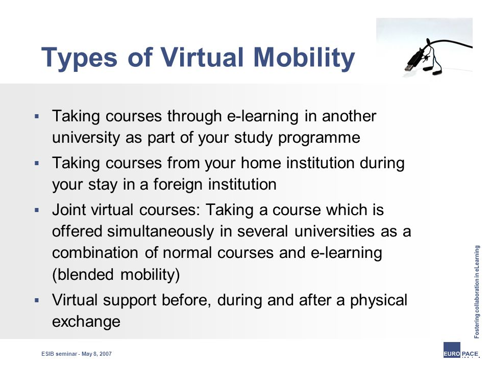 ESIB seminar - May 8, 2007 Types of Virtual Mobility  Taking courses through e-learning in another university as part of your study programme  Taking courses from your home institution during your stay in a foreign institution  Joint virtual courses: Taking a course which is offered simultaneously in several universities as a combination of normal courses and e-learning (blended mobility)  Virtual support before, during and after a physical exchange