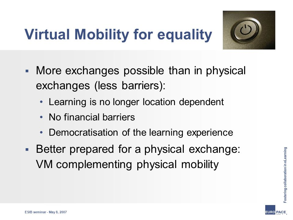 ESIB seminar - May 8, 2007 Virtual Mobility for equality  More exchanges possible than in physical exchanges (less barriers): Learning is no longer location dependent No financial barriers Democratisation of the learning experience  Better prepared for a physical exchange: VM complementing physical mobility