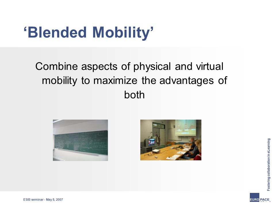ESIB seminar - May 8, 2007 'Blended Mobility' Combine aspects of physical and virtual mobility to maximize the advantages of both