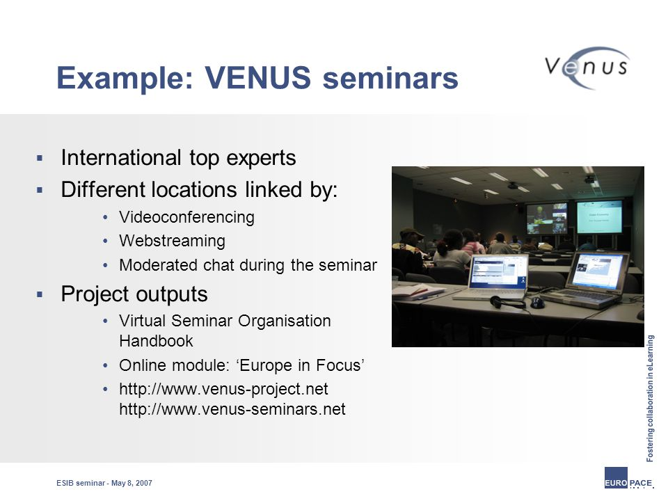 ESIB seminar - May 8, 2007 Example: VENUS seminars  International top experts  Different locations linked by: Videoconferencing Webstreaming Moderated chat during the seminar  Project outputs Virtual Seminar Organisation Handbook Online module: 'Europe in Focus' http://www.venus-project.net http://www.venus-seminars.net