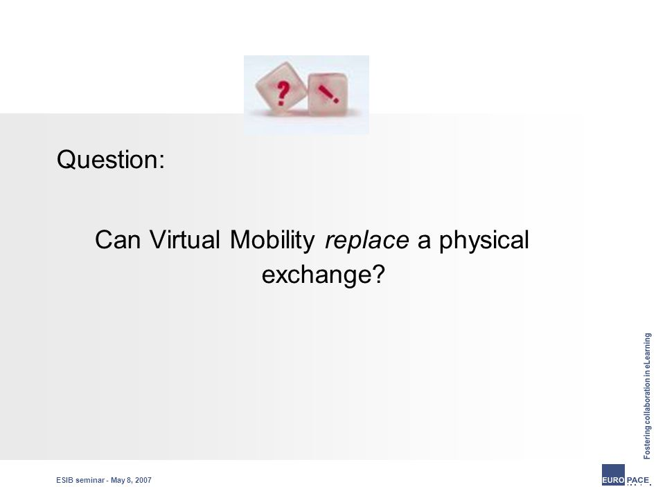 ESIB seminar - May 8, 2007 Question: Can Virtual Mobility replace a physical exchange