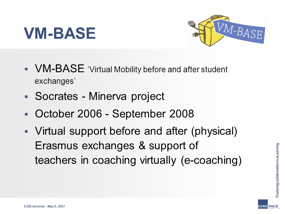 ESIB seminar - May 8, 2007 VM-BASE  VM-BASE 'Virtual Mobility before and after student exchanges'  Socrates - Minerva project  October 2006 - September 2008  Virtual support before and after (physical) Erasmus exchanges & support of teachers in coaching virtually (e-coaching)