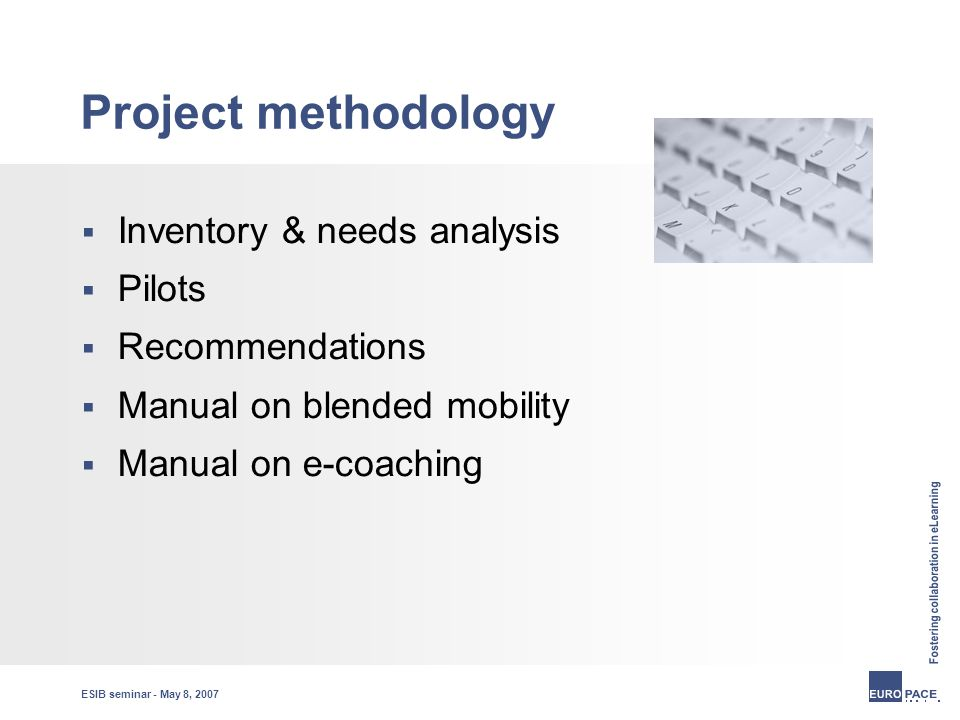 ESIB seminar - May 8, 2007 Project methodology  Inventory & needs analysis  Pilots  Recommendations  Manual on blended mobility  Manual on e-coaching