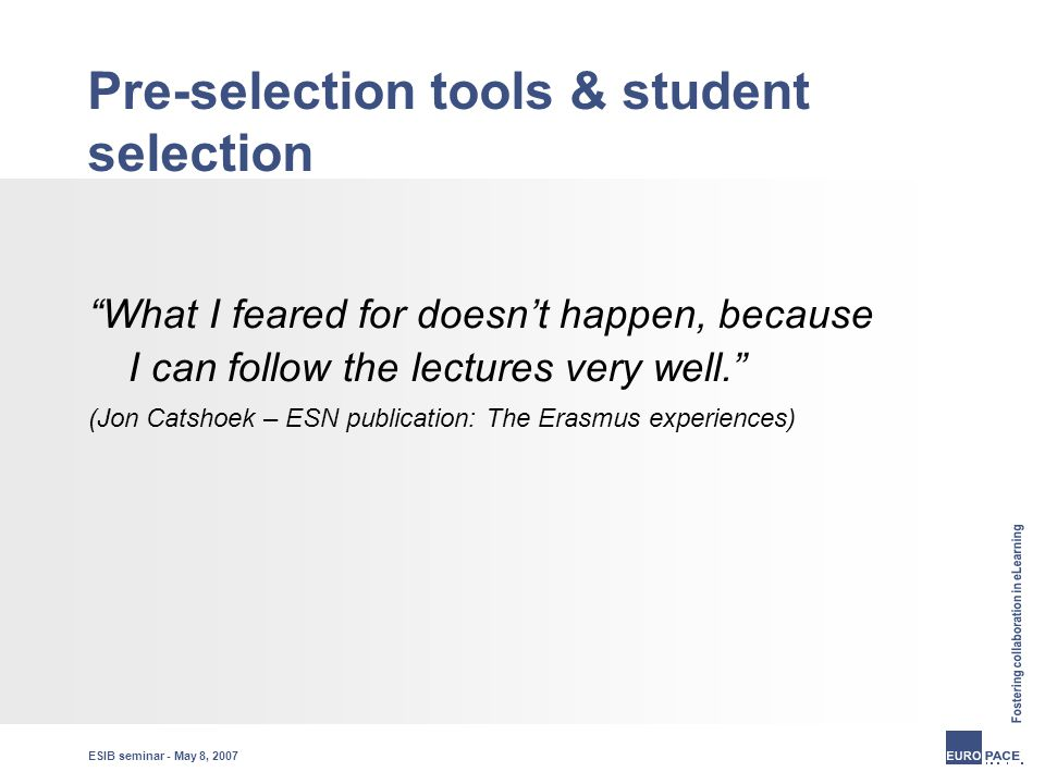 ESIB seminar - May 8, 2007 Pre-selection tools & student selection What I feared for doesn't happen, because I can follow the lectures very well. (Jon Catshoek – ESN publication: The Erasmus experiences)