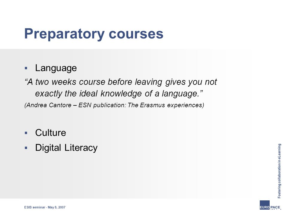 ESIB seminar - May 8, 2007 Preparatory courses  Language A two weeks course before leaving gives you not exactly the ideal knowledge of a language. (Andrea Cantore – ESN publication: The Erasmus experiences)  Culture  Digital Literacy