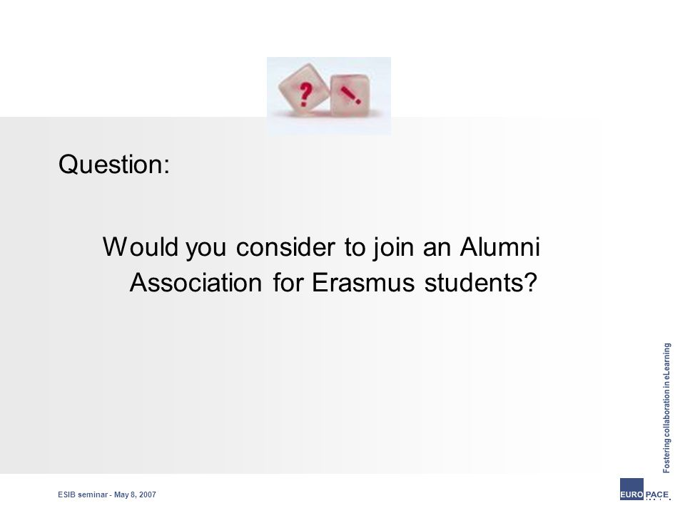 ESIB seminar - May 8, 2007 Question: Would you consider to join an Alumni Association for Erasmus students