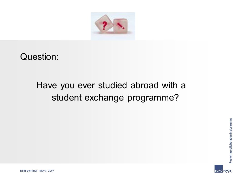 ESIB seminar - May 8, 2007 Question: Have you ever studied abroad with a student exchange programme