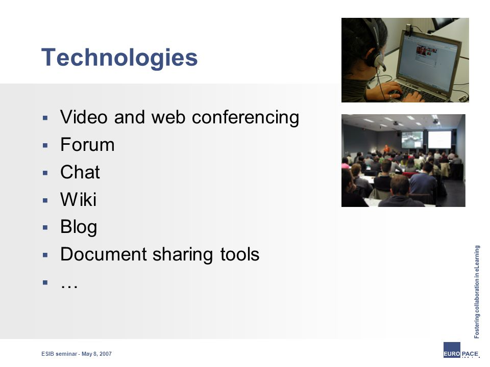 ESIB seminar - May 8, 2007 Technologies  Video and web conferencing  Forum  Chat  Wiki  Blog  Document sharing tools  …