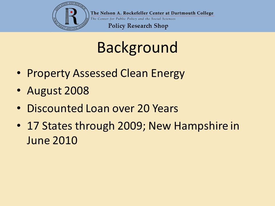Policy Research Shop Background Property Assessed Clean Energy August 2008 Discounted Loan over 20 Years 17 States through 2009; New Hampshire in June 2010