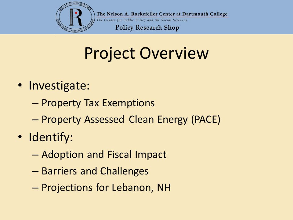 Policy Research Shop Project Overview Investigate: – Property Tax Exemptions – Property Assessed Clean Energy (PACE) Identify: – Adoption and Fiscal Impact – Barriers and Challenges – Projections for Lebanon, NH