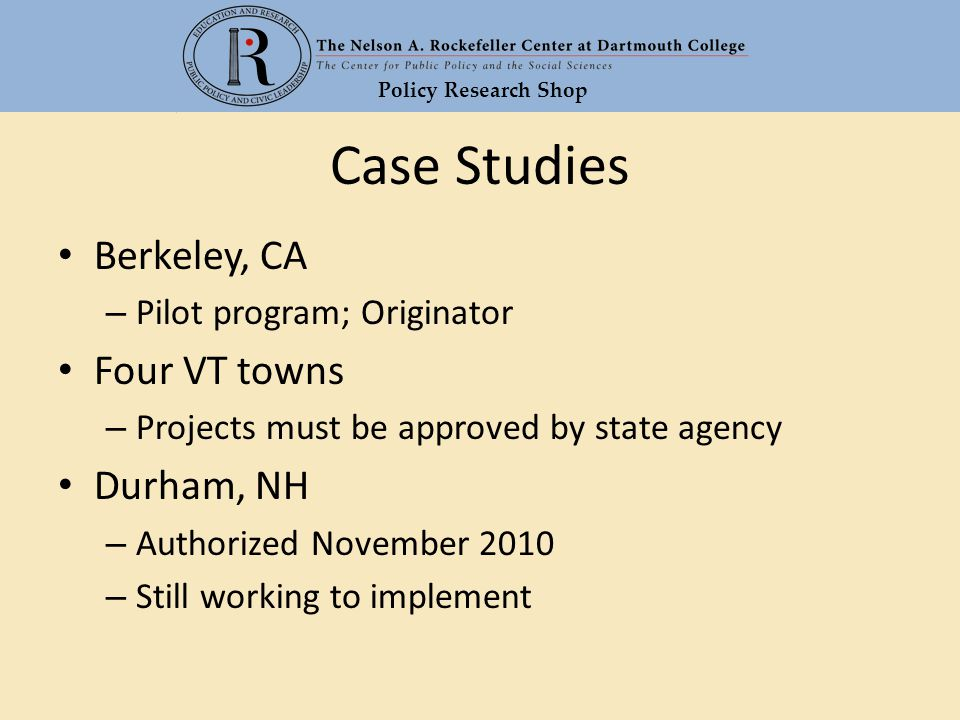 Policy Research Shop Case Studies Berkeley, CA – Pilot program; Originator Four VT towns – Projects must be approved by state agency Durham, NH – Authorized November 2010 – Still working to implement