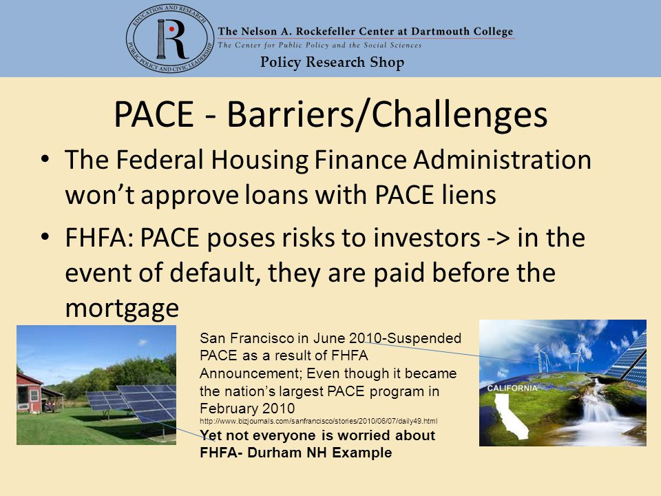 Policy Research Shop PACE - Barriers/Challenges The Federal Housing Finance Administration won't approve loans with PACE liens FHFA: PACE poses risks to investors -> in the event of default, they are paid before the mortgage San Francisco in June 2010-Suspended PACE as a result of FHFA Announcement; Even though it became the nation's largest PACE program in February 2010 http://www.bizjournals.com/sanfrancisco/stories/2010/06/07/daily49.html Yet not everyone is worried about FHFA- Durham NH Example
