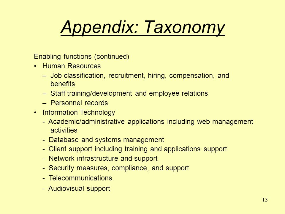 13 Appendix: Taxonomy Enabling functions (continued) Human Resources –Job classification, recruitment, hiring, compensation, and benefits –Staff training/development and employee relations –Personnel records Information Technology - Academic/administrative applications including web management activities - Database and systems management - Client support including training and applications support - Network infrastructure and support - Security measures, compliance, and support - Telecommunications - Audiovisual support
