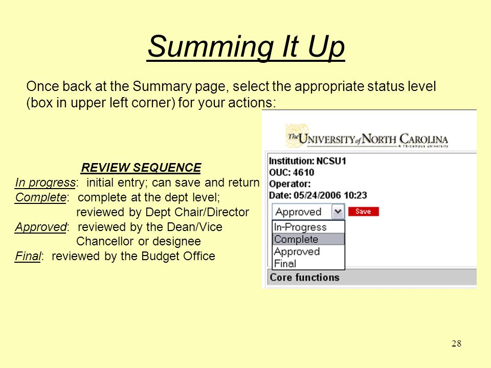 28 Summing It Up Once back at the Summary page, select the appropriate status level (box in upper left corner) for your actions: REVIEW SEQUENCE In progress: initial entry; can save and return Complete: complete at the dept level; reviewed by Dept Chair/Director Approved: reviewed by the Dean/Vice Chancellor or designee Final: reviewed by the Budget Office