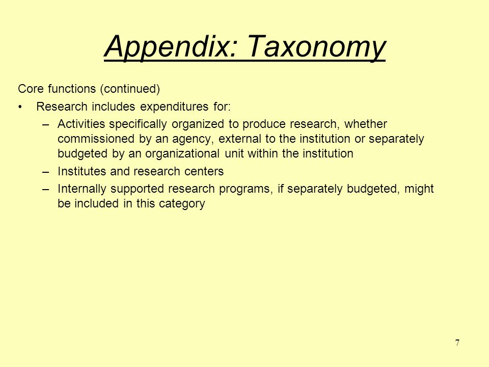 7 Appendix: Taxonomy Core functions (continued) Research includes expenditures for: –Activities specifically organized to produce research, whether commissioned by an agency, external to the institution or separately budgeted by an organizational unit within the institution –Institutes and research centers –Internally supported research programs, if separately budgeted, might be included in this category