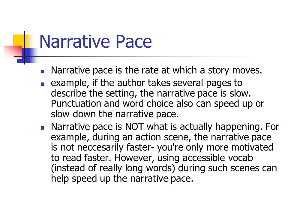 Narrative Pace Narrative pace is the rate at which a story moves. example, if the author takes several pages to describe the setting, the narrative pa