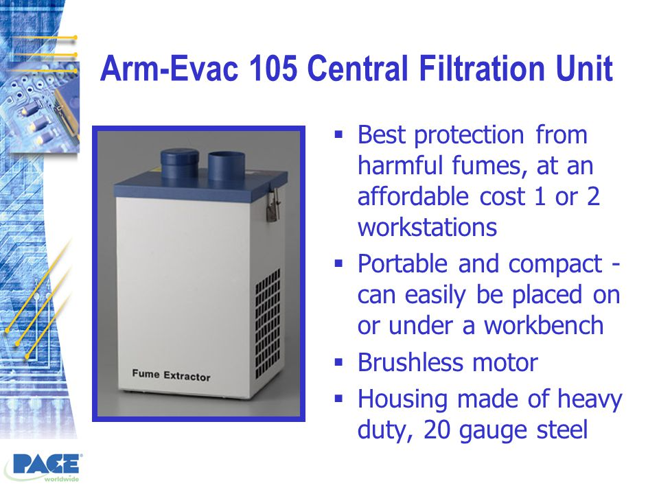 Arm-Evac 105 Central Filtration Unit  Best protection from harmful fumes, at an affordable cost 1 or 2 workstations  Portable and compact - can easily be placed on or under a workbench  Brushless motor  Housing made of heavy duty, 20 gauge steel