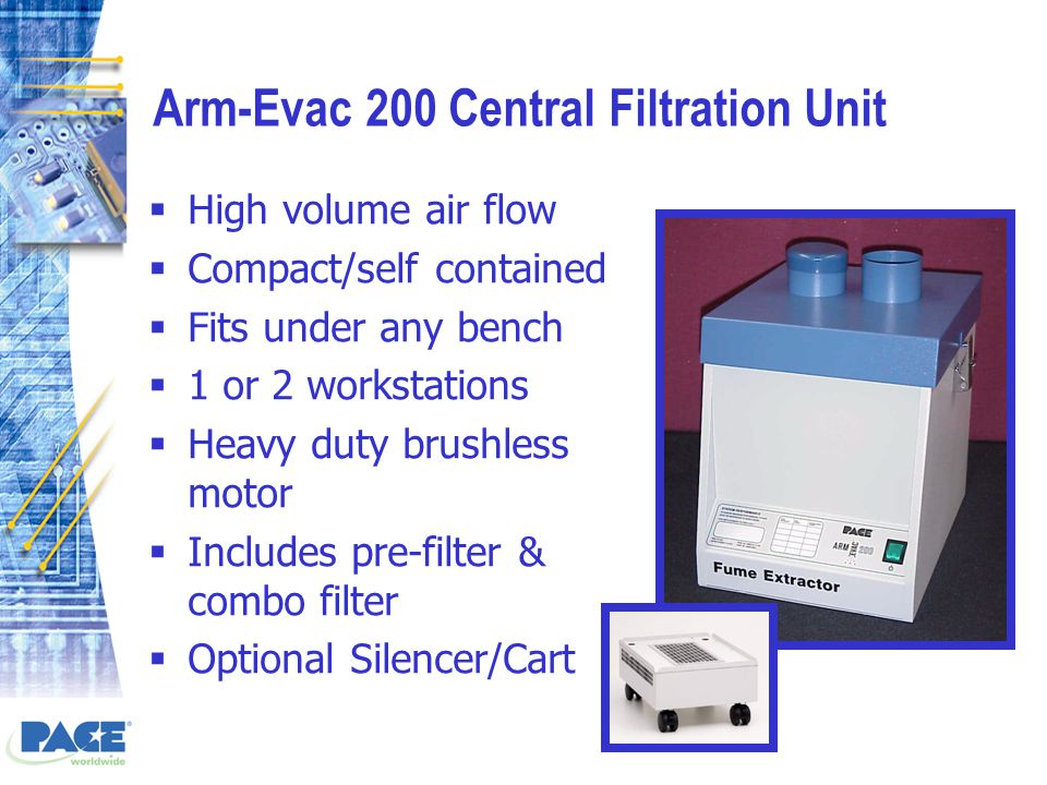 Arm-Evac 200 Central Filtration Unit  High volume air flow  Compact/self contained  Fits under any bench  1 or 2 workstations  Heavy duty brushless motor  Includes pre-filter & combo filter  Optional Silencer/Cart