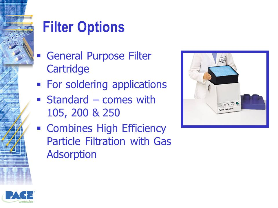 Filter Options  General Purpose Filter Cartridge  For soldering applications  Standard – comes with 105, 200 & 250  Combines High Efficiency Particle Filtration with Gas Adsorption