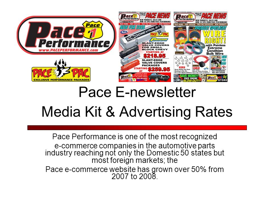 Pace E-newsletter Media Kit & Advertising Rates Pace Performance is one of the most recognized e-commerce companies in the automotive parts industry reaching not only the Domestic 50 states but most foreign markets; the Pace e-commerce website has grown over 50% from 2007 to 2008.
