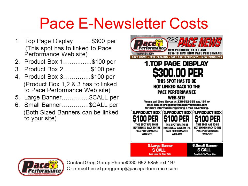 Pace E-Newsletter Costs 1.Top Page Display………$300 per (This spot has to linked to Pace Performance Web site) 2.Product Box 1…….........$100 per 3.Product Box 2……….....$100 per 4.Product Box 3……….....$100 per (Product Box 1,2 & 3 has to linked to Pace Performance Web site) 5.Large Banner……….....$CALL per 6.Small Banner……….....$CALL per (Both Sized Banners can be linked to your site) Contact Greg Gorup Phone#330-652-5855 ext.197 Or e-mail him at greggorup@paceperformance.com